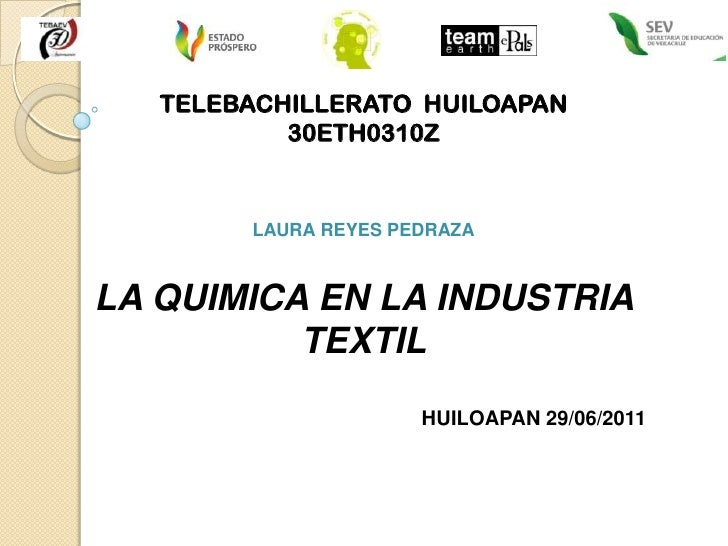TELEBACHILLERATO  HUILOAPAN<br />30ETH0310Z <br />LAURA REYES PEDRAZA<br />LA QUIMICA EN LA INDUSTRIA <br />TEXTIL<br />HU...