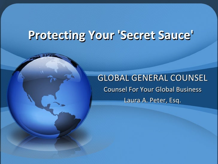 Protecting Your 'Secret Sauce' GLOBAL GENERAL COUNSEL Counsel For Your Global Business Laura A. Peter, Esq.