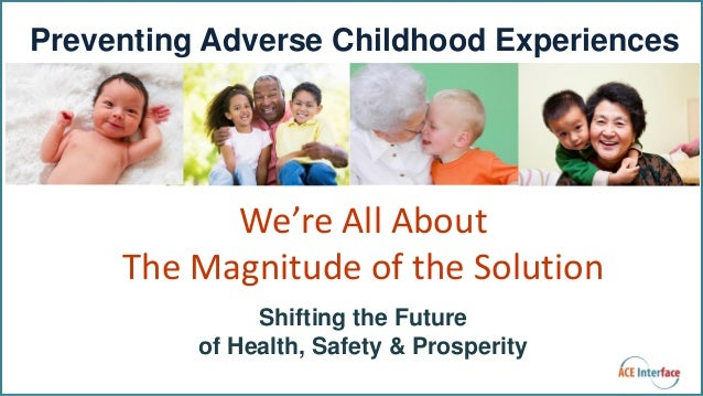 Shifting the Future of Health, Safety & Prosperity Preventing Adverse Childhood Experiences We're All About The Magnitude ...