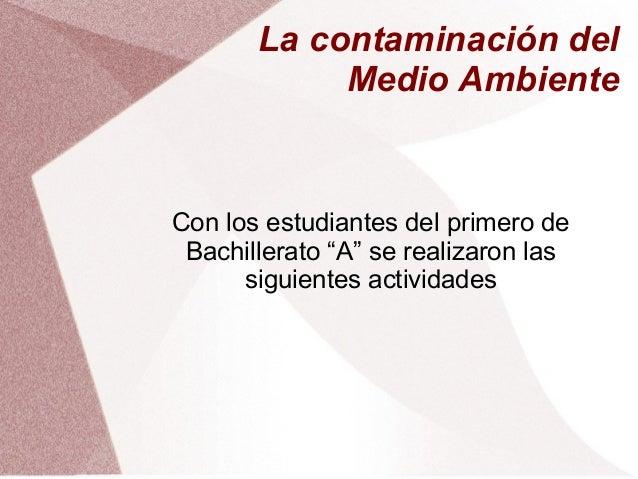 """La contaminación del            Medio AmbienteCon los estudiantes del primero de Bachillerato """"A"""" se realizaron las      s..."""