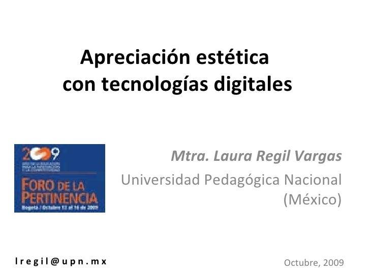 Apreciación estética  con tecnologías digitales Mtra. Laura Regil Vargas Universidad Pedagógica Nacional (México) l r e g ...
