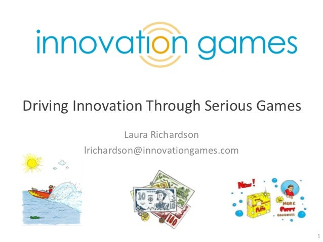 Driving Innovation Through Serious Games                 Laura Richardson        lrichardson@innovationgames.com          ...