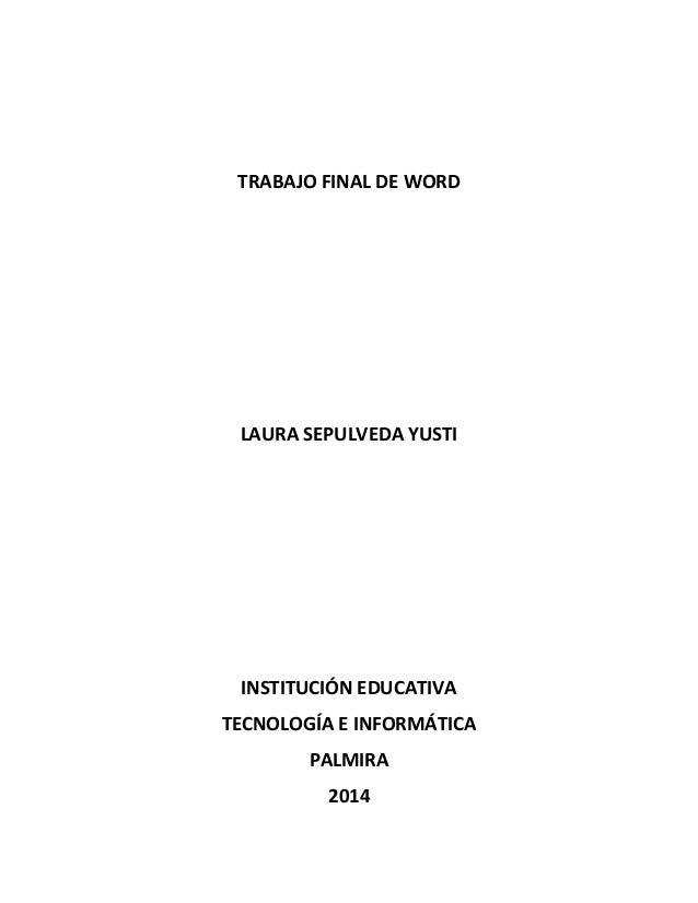 TRABAJO FINAL DE WORD LAURA SEPULVEDA YUSTI INSTITUCIÓN EDUCATIVA TECNOLOGÍA E INFORMÁTICA PALMIRA 2014