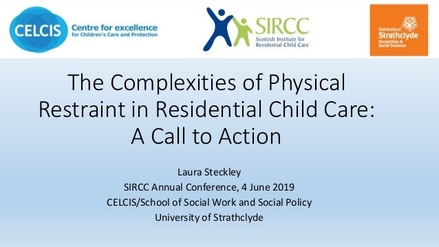 The Complexities of Physical Restraint in Residential Child Care: A Call to Action Laura Steckley SIRCC Annual Conference,...