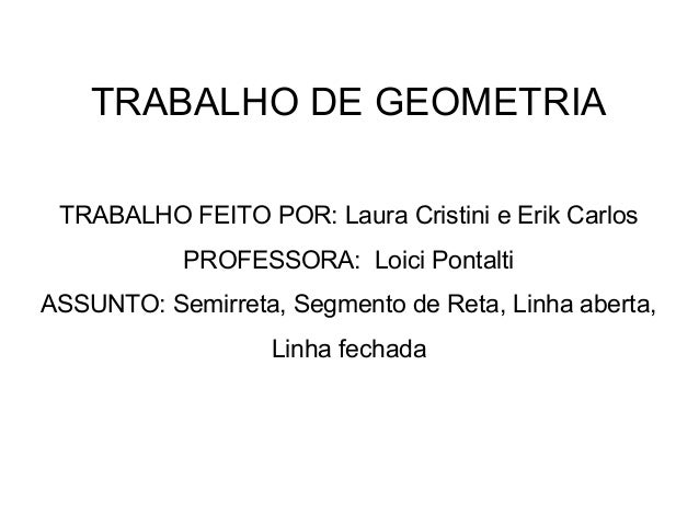 TRABALHO DE GEOMETRIATRABALHO FEITO POR: Laura Cristini e Erik CarlosPROFESSORA: Loici PontaltiASSUNTO: Semirreta, Segment...