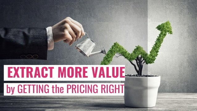 EXTRACT MORE VALUE by GETTING the PRICING RIGHT