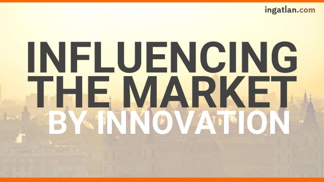 INFLUENCING BY INNOVATION THE MARKET