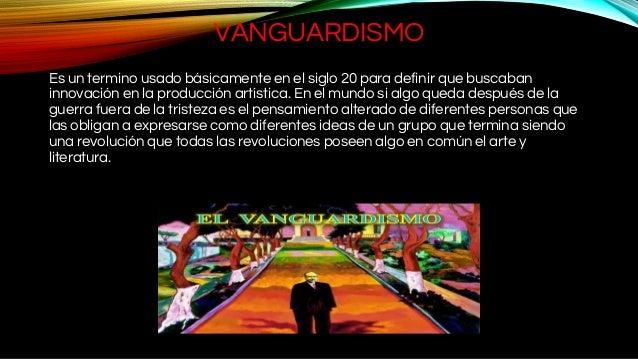 VANGUARDISMO Es un termino usado básicamente en el siglo 20 para definir que buscaban innovación en la producción artístic...