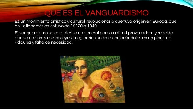 QUE ES EL VANGUARDISMO Es un movimiento artístico y cultural revolucionario que tuvo origen en Europa, que en Latinoaméric...