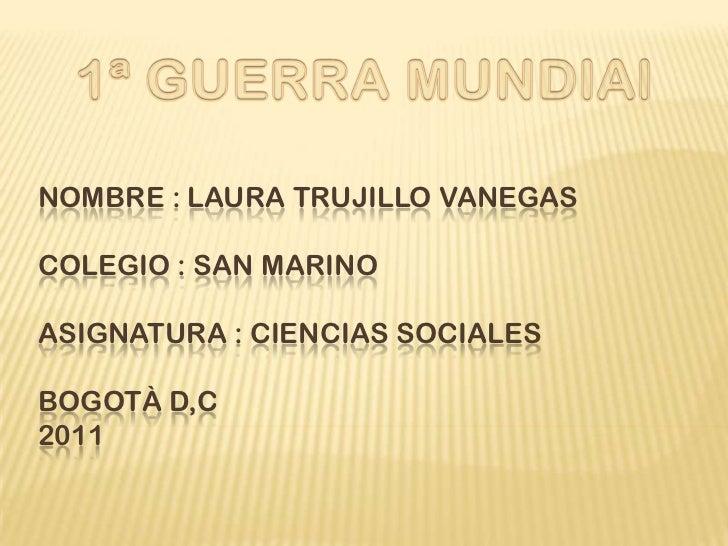 Nombre : Laura Trujillo VanegasColegio : San MarinoAsignatura : Ciencias SocialesBogotà D,C2011 <br />1ª GUERRA MUNDIAl<br />