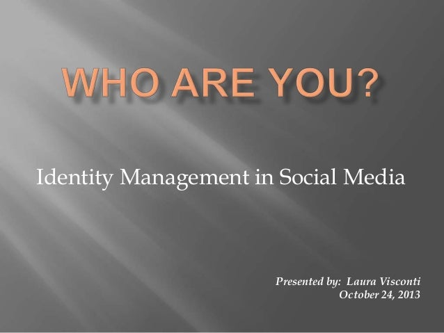 Identity Management in Social Media  Presented by: Laura Visconti October 24, 2013