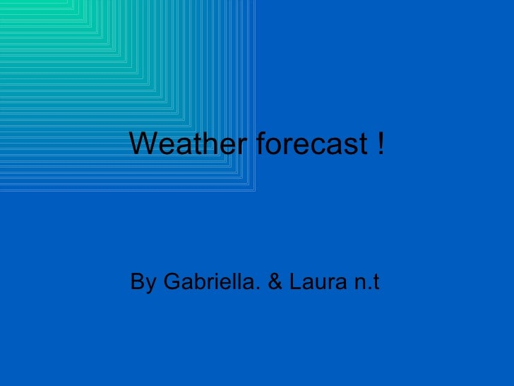 Weather forecast ! By Gabriella. & Laura n.t