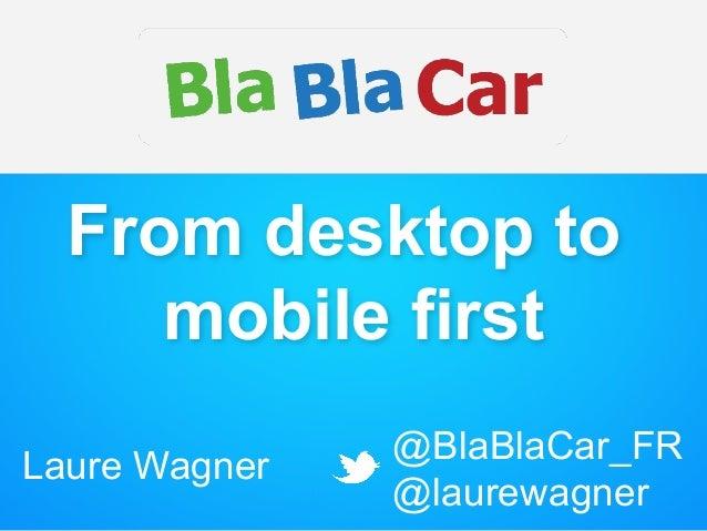 From desktop to mobile first Laure Wagner @BlaBlaCar_FR @laurewagner