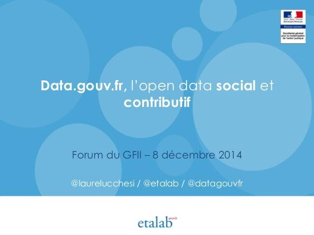 Data.gouv.fr, l'open data social et contributif Forum du GFII – 8 décembre 2014 @laurelucchesi / @etalab / @datagouvfr