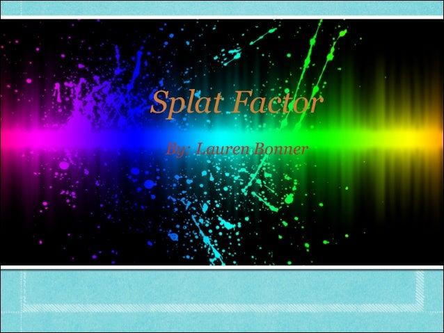 Splat Factor By: Lauren Bonner