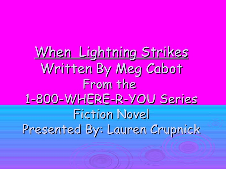 When  Lightning Strikes Written By Meg Cabot From the  1-800-WHERE-R-YOU Series Fiction Novel Presented By: Lauren Crupnick