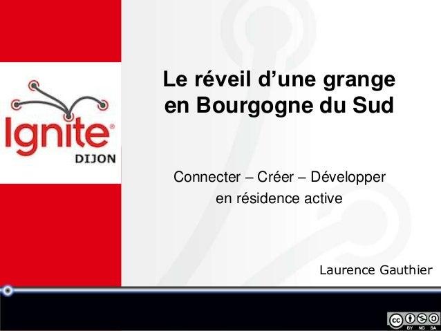 Le réveil d'une grangeen Bourgogne du Sud Connecter – Créer – Développer      en résidence active                     Laur...