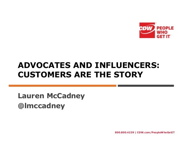 800.800.4239 | CDW.com/PeopleWhoGetITADVOCATES AND INFLUENCERS:CUSTOMERS ARE THE STORYLauren McCadney@lmccadney