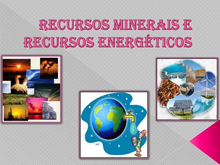    Recursos minerais são substâncias naturais    inorgânicas, que podem ser utilizados pelo    homem, são componentes ret...
