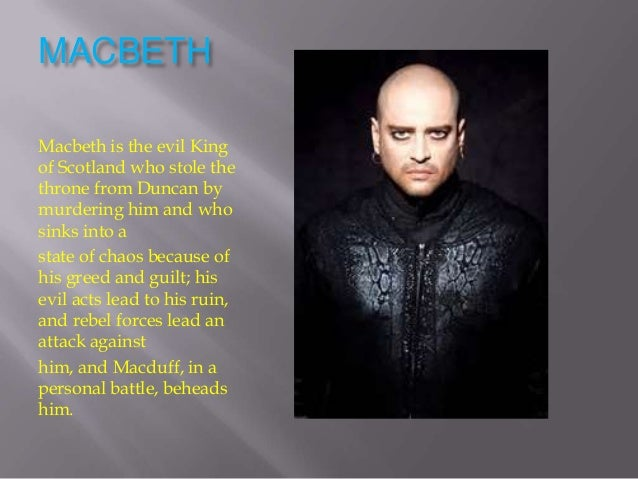 MACBETHMacbeth is the evil Kingof Scotland who stole thethrone from Duncan bymurdering him and whosinks into astate of cha...