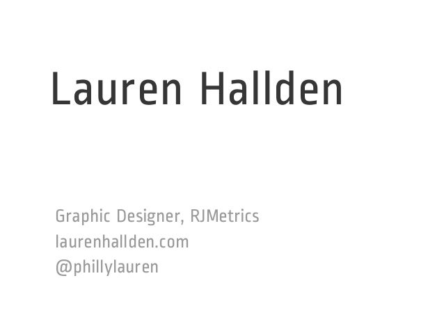 Lauren Hallden  Graphic Designer, RJMetrics  laurenhallden.com  @phillylauren