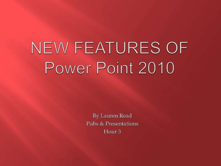 NEW FEATURES OF Power Point 2010<br />By Lauren Read<br />Pubs & Presentations<br />Hour 3<br />