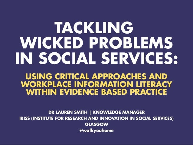 TACKLING WICKED PROBLEMS IN SOCIAL SERVICES: USING CRITICAL APPROACHES AND WORKPLACE INFORMATION LITERACY WITHIN EVIDENCE ...