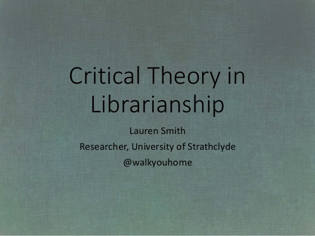 Critical Theory in Librarianship Lauren Smith Researcher, University of Strathclyde @walkyouhome