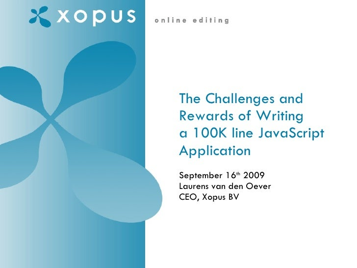 The Challenges and Rewards of Writing a 100K line JavaScript Application    September 16 th  2009 Laurens van den Oever CE...