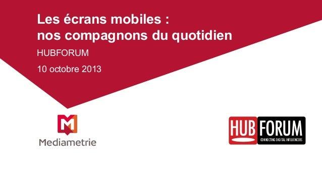 Les écrans mobiles : nos compagnons du quotidien HUBFORUM 10 octobre 2013  FORUM CONNECTING DIGITAL INFLUENCERS