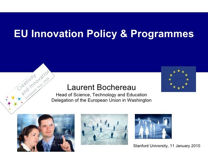 Stanford University, 11 January 2010 EU Innovation Policy & Programmes Laurent Bochereau Head of Science, Technology and E...