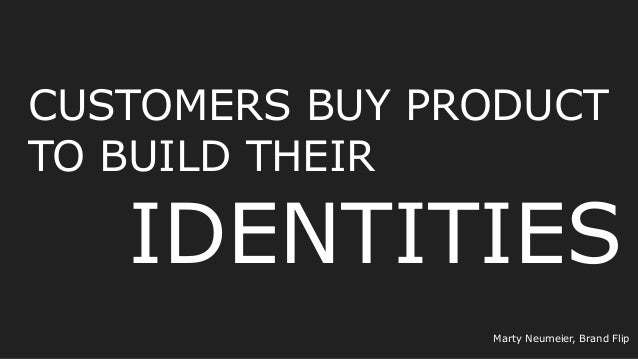CUSTOMERS BUY PRODUCT TO BUILD THEIR IDENTITIES Marty Neumeier, Brand Flip