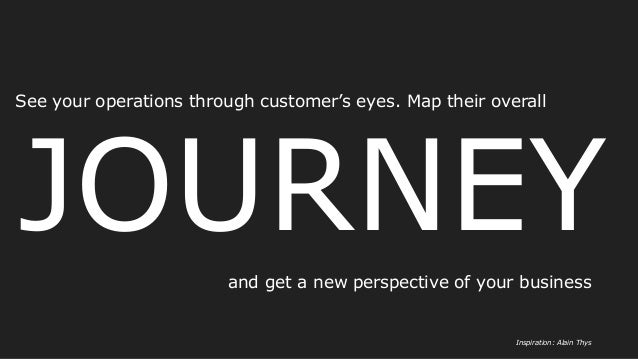 JOURNEY See your operations through customer's eyes. Map their overall Inspiration: Alain Thys and get a new perspective o...