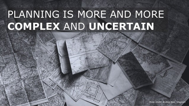 Photo credit: Andrew Neel, Unsplash PLANNING IS MORE AND MORE COMPLEX AND UNCERTAIN