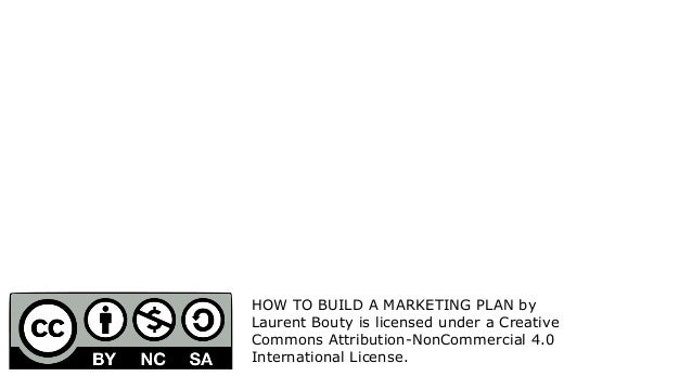 HOW TO BUILD A MARKETING PLAN by Laurent Bouty is licensed under a Creative Commons Attribution-NonCommercial 4.0 Internat...