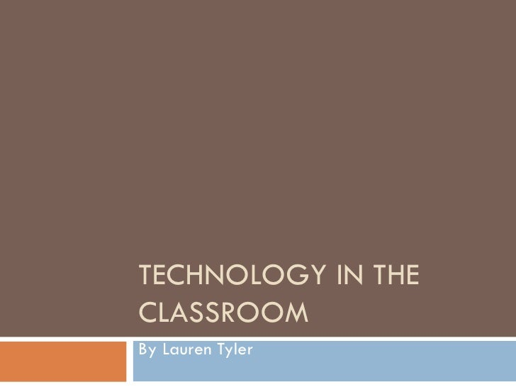 TECHNOLOGY IN THE CLASSROOM By Lauren Tyler
