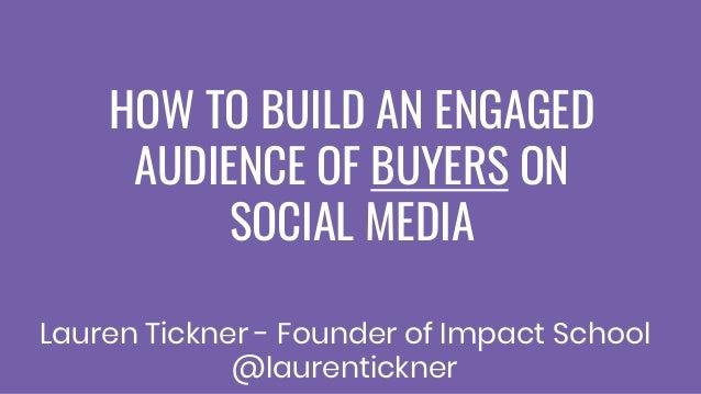 HOW TO BUILD AN ENGAGED AUDIENCE OF BUYERS ON SOCIAL MEDIA Lauren Tickner - Founder of Impact School @laurentickner
