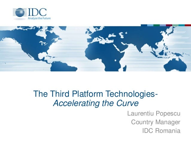 The Third Platform Technologies- Accelerating the Curve Laurentiu Popescu Country Manager IDC Romania