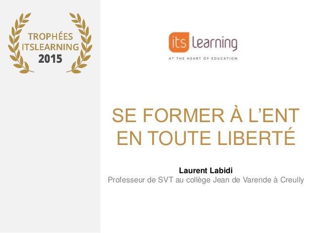 SE FORMER À L'ENT EN TOUTE LIBERTÉ Laurent Labidi Professeur de SVT au collège Jean de Varende à Creully