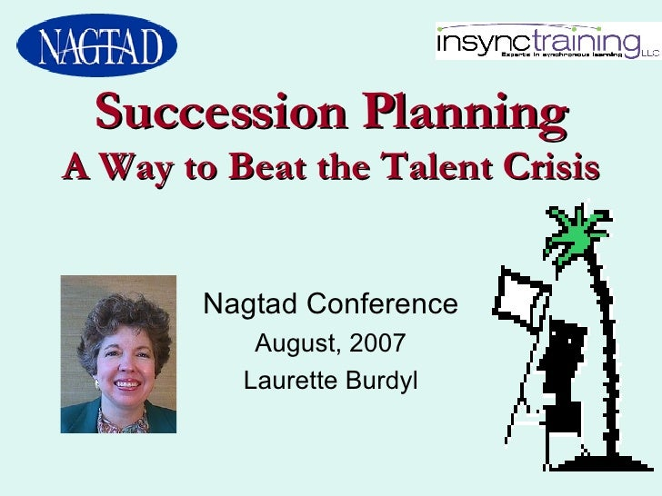 Succession Planning A Way to Beat the Talent Crisis Nagtad Conference August, 2007 Laurette Burdyl