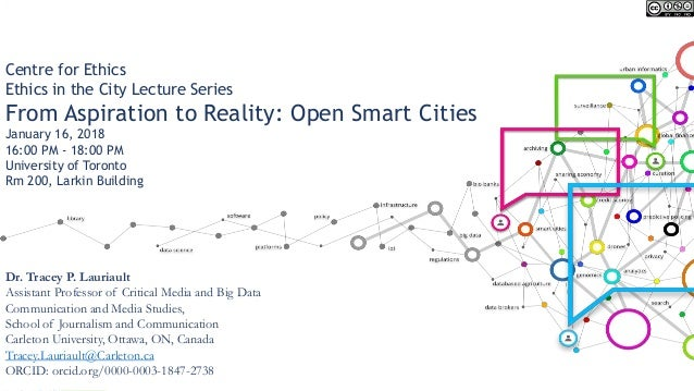 Centre for Ethics Ethics in the City Lecture Series From Aspiration to Reality: Open Smart Cities January 16, 2018 16:00 P...