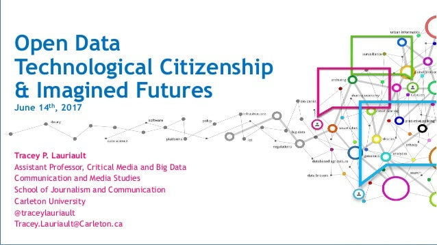 Open Data Technological Citizenship & Imagined Futures June 14th, 2017 Tracey P. Lauriault Assistant Professor, Critical M...