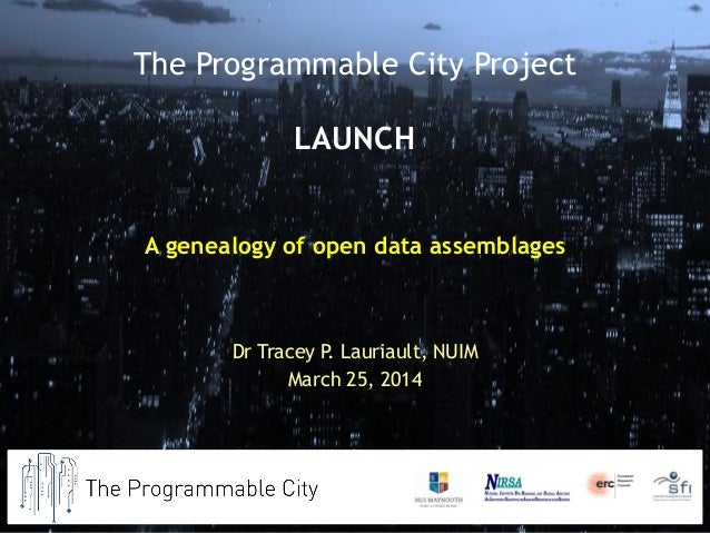 A genealogy of open data assemblages Dr Tracey P. Lauriault, NUIM March 25, 2014 The Programmable City Project LAUNCH