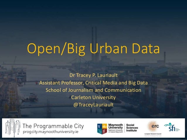 progcity.maynoothuniversity.ie Open/Big Urban Data Dr Tracey P. Lauriault Assistant Professor, Critical Media and Big Data...