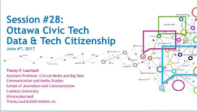 Session #28: Ottawa Civic Tech Data & Tech Citizenship June 6th, 2017 Tracey P. Lauriault Assistant Professor, Critical Me...