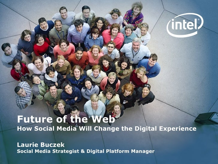 Future of the Web How Social Media Will Change the Digital Experience Laurie Buczek Social Media Strategist & Digital Plat...