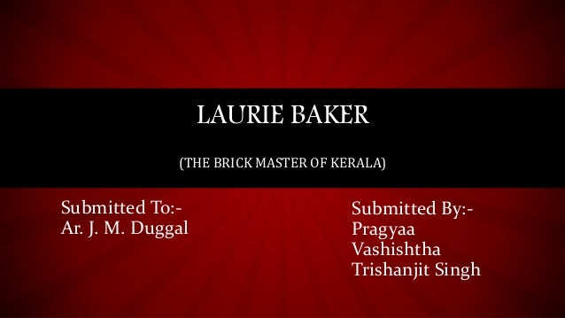 LAURIE BAKER (THE BRICK MASTER OF KERALA) Submitted By:- Pragyaa Vashishtha Trishanjit Singh Submitted To:- Ar. J. M. Dugg...
