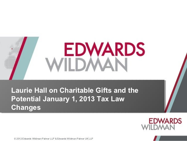 Laurie Hall on Charitable Gifts and thePotential January 1, 2013 Tax LawChanges© 2012 Edwards Wildman Palmer LLP & Edwards...