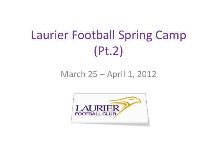 Laurier Football Spring Camp            (Pt.2)     March 25 – April 1, 2012