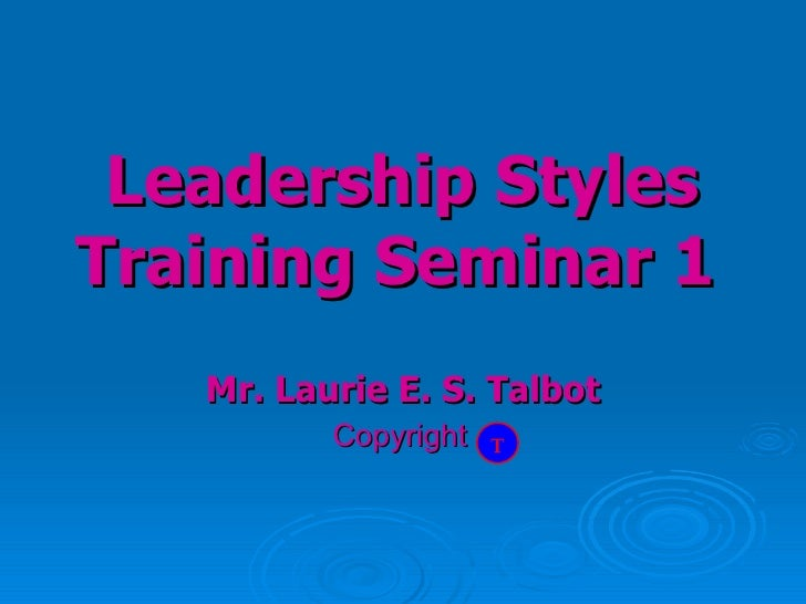 Mr. Laurie E. S. Talbot Copyright   Leadership Styles Training Seminar 1   T